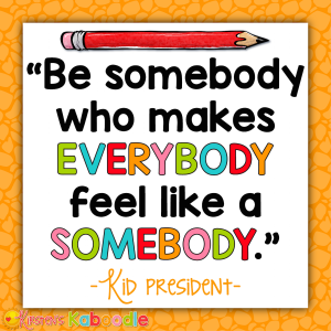 Be somebody who makes everybody feel like somebody. - Kid President