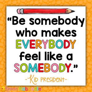 Be somebody who makes everybody feel like somebody. - Kid President
