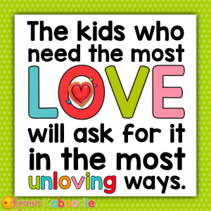 The kids who need love the most will ask for it in the most unloving ways.