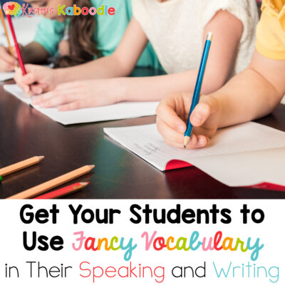 Ideas for Teaching Students How to Infuse Fancy Vocabulary in Their Speaking and Writing