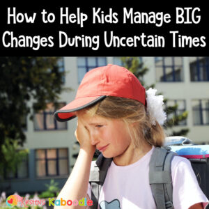 How to Help Kids Manage BIG Changes During Uncertain Times